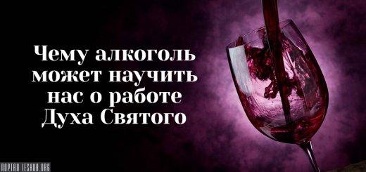 Чему алкоголь может научить нас о работе Духа Святого
