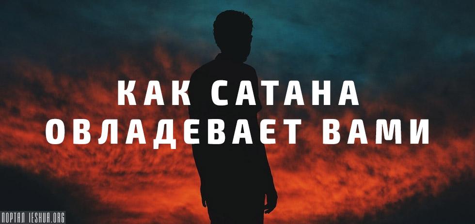 Как Сатана овладевает вами