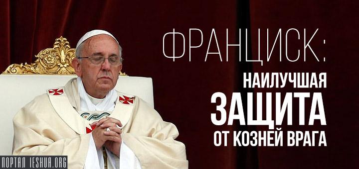Франциск: наилучшая защита от козней врага