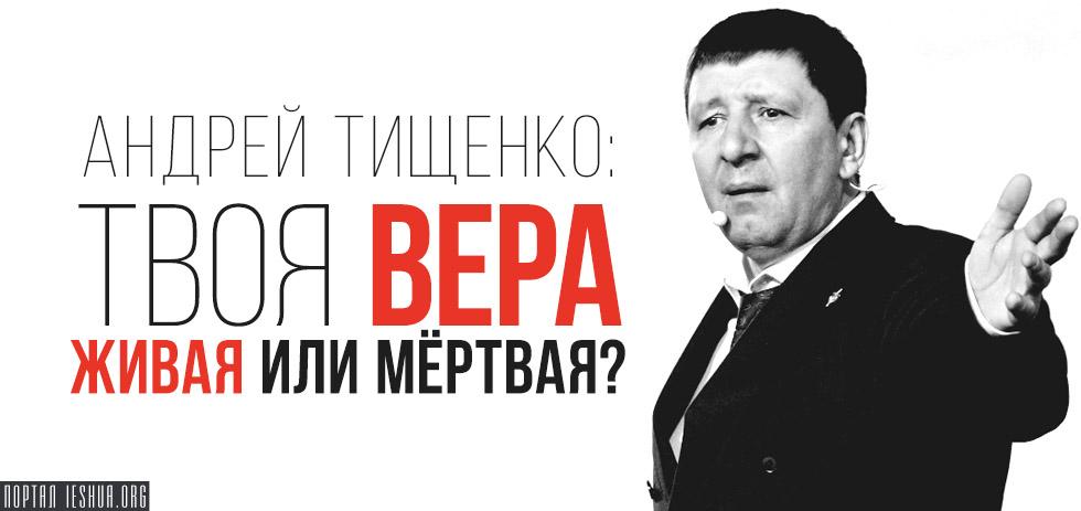 Андрей Тищенко: Твоя вера живая или мёртвая?
