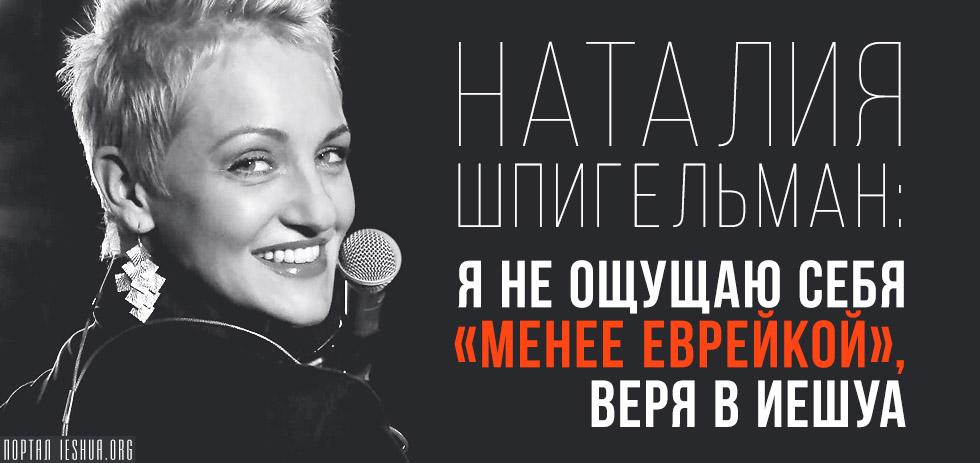 Наталия Шпигельман: Я не ощущаю себя «менее еврейкой», веря в Иешуа