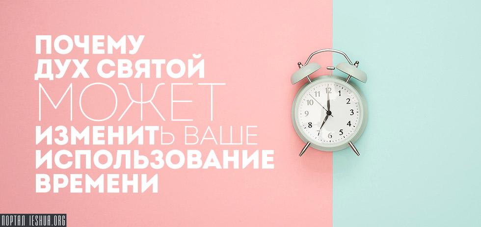 Почему Дух Святой может изменить ваше использование времени