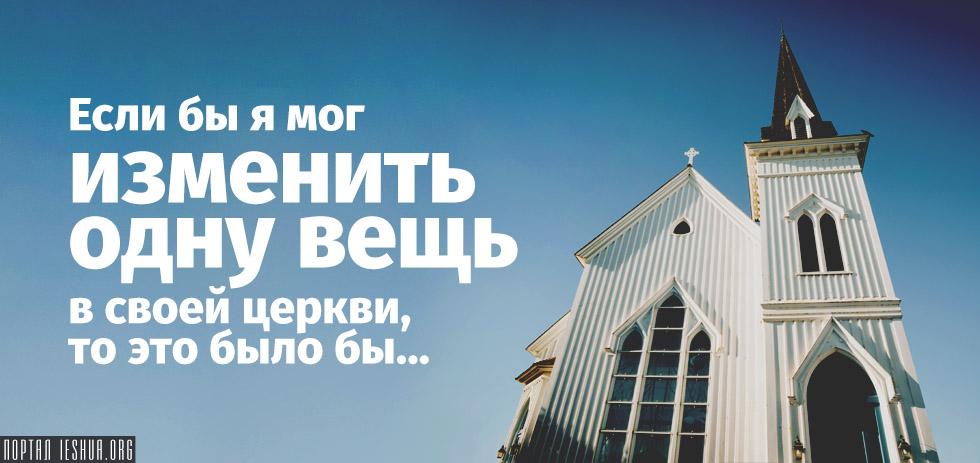 Если бы я мог изменить одну вещь в своей церкви, то это было бы...