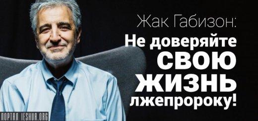 Жак Габизон: Не доверяйте свою жизнь лжепророку!
