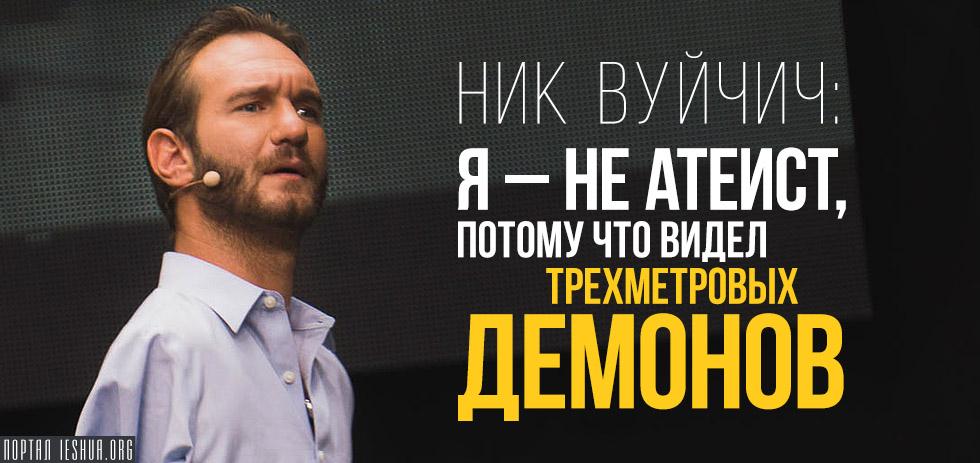 Ник Вуйчич: Я – не атеист, потому что видел трехметровых демонов