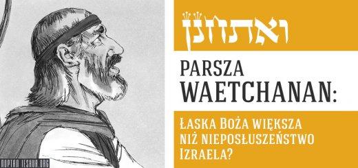 Parsza Waetchanan: Łaska Boża większa niż nieposłuszeństwo Izraela?