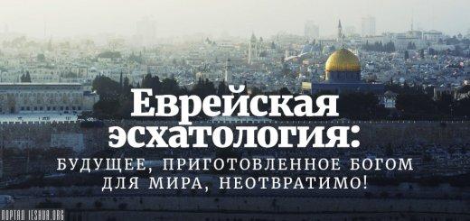 Еврейская эсхатология: Будущее, приготовленное Богом для мира, неотвратимо!