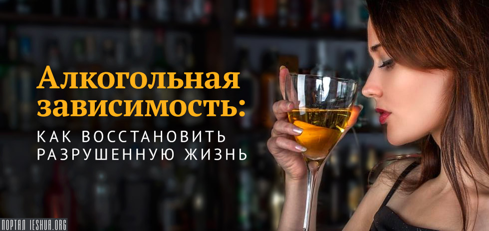 Алкогольная зависимость: как восстановить разрушенную жизнь