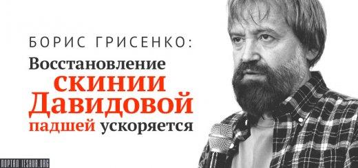 Борис Грисенко: Восстановление скинии Давидовой падшей ускоряется