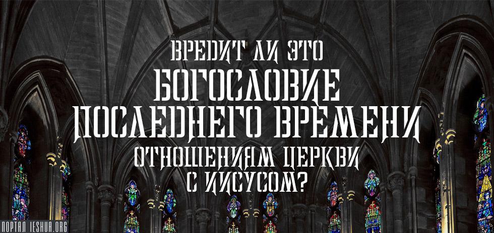 Вредит ли это богословие последнего времени отношениям Церкви с Иисусом?