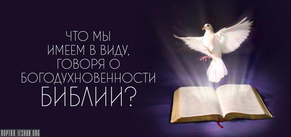 Что мы имеем в виду, говоря о богодухновенности Библии?