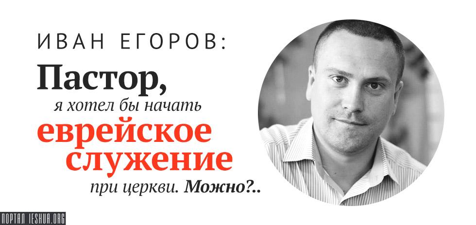 Иван Егоров: Пастор, я хотел бы начать еврейское служение при церкви. Можно?..