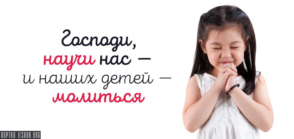 Господи, научи нас — и наших детей — молиться