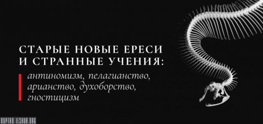 Старые новые ереси и странные учения: антиномизм, пелагианство, арианство, духоборство, гностицизм