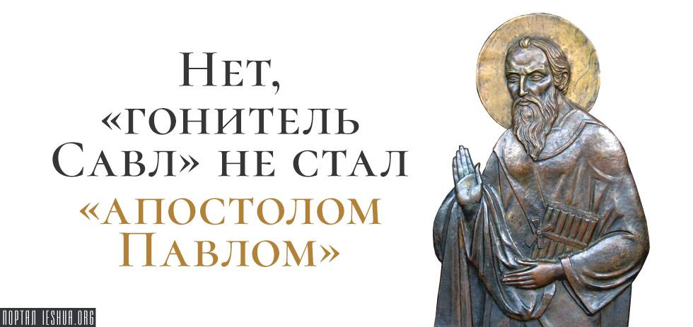 Нет, «гонитель Савл» не стал «апостолом Павлом»