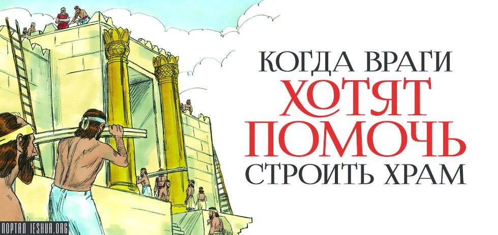 Когда враги хотят помочь строить Храм