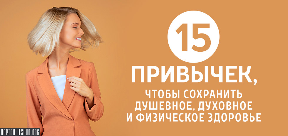 15 привычек, чтобы сохранить душевное, духовное и физическое здоровье