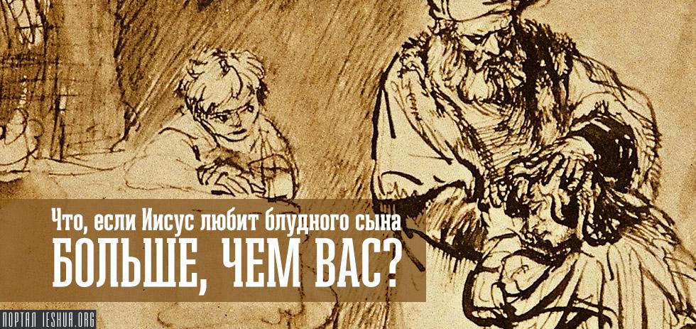 Что, если Иисус любит блудного сына больше, чем вас?