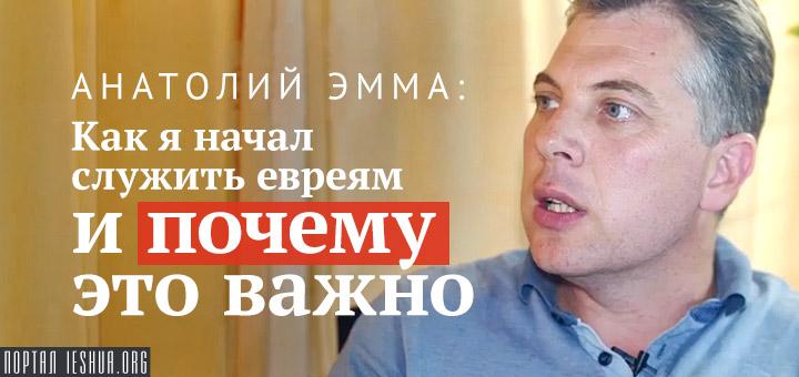 Анатолий Эмма: Как я начал служить евреям и почему это важно
