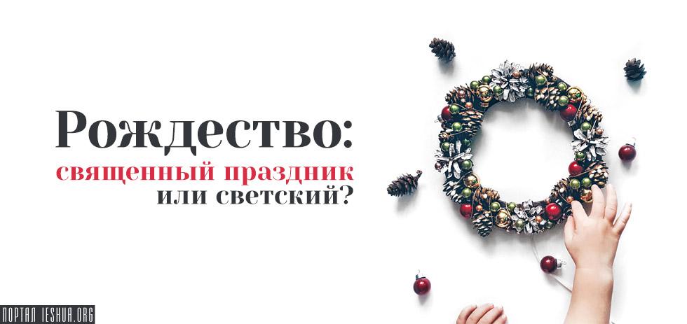 Рождество: священный праздник или светский?