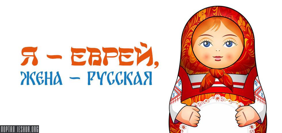 «Я – еврей, жена – русская»