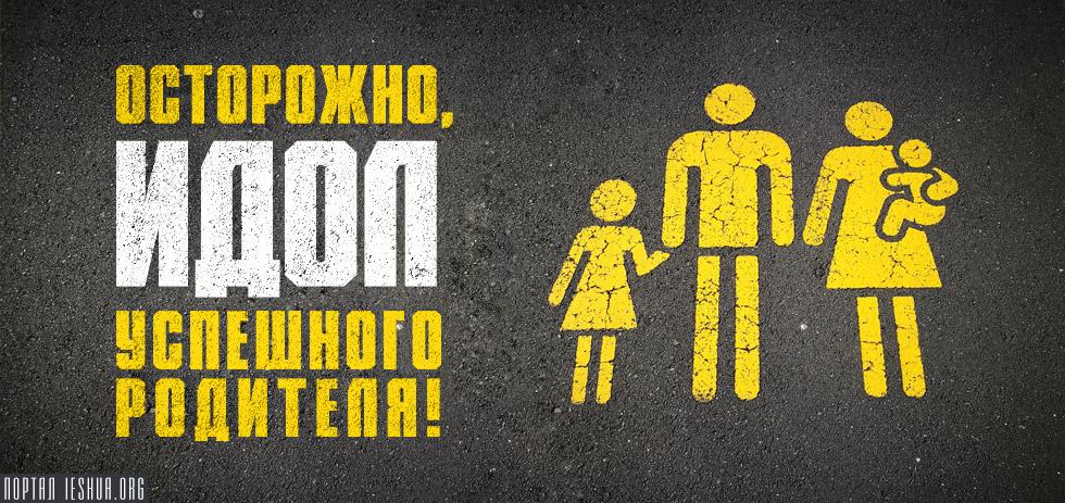 Осторожно, идол успешного родителя!