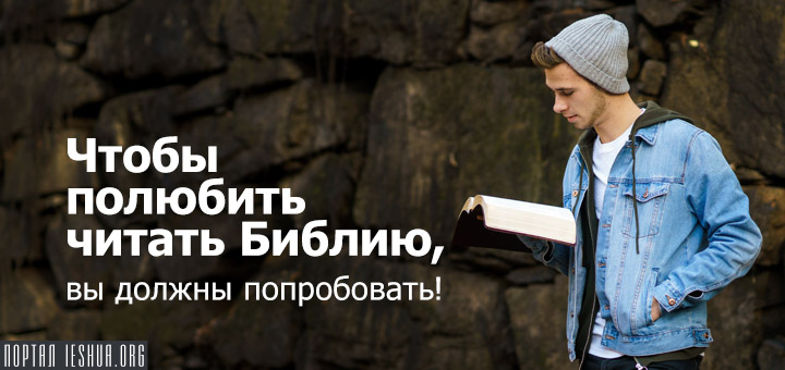 Чтобы полюбить читать Библию, вы должны попробовать!