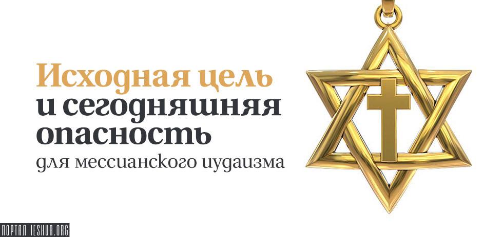 Исходная цель и сегодняшняя опасность для мессианского иудаизма