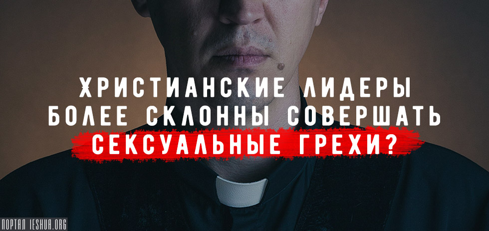 Христианские лидеры более склонны совершать сексуальные грехи?