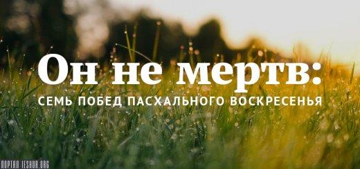 Он не мертв: семь побед Пасхального Воскресенья