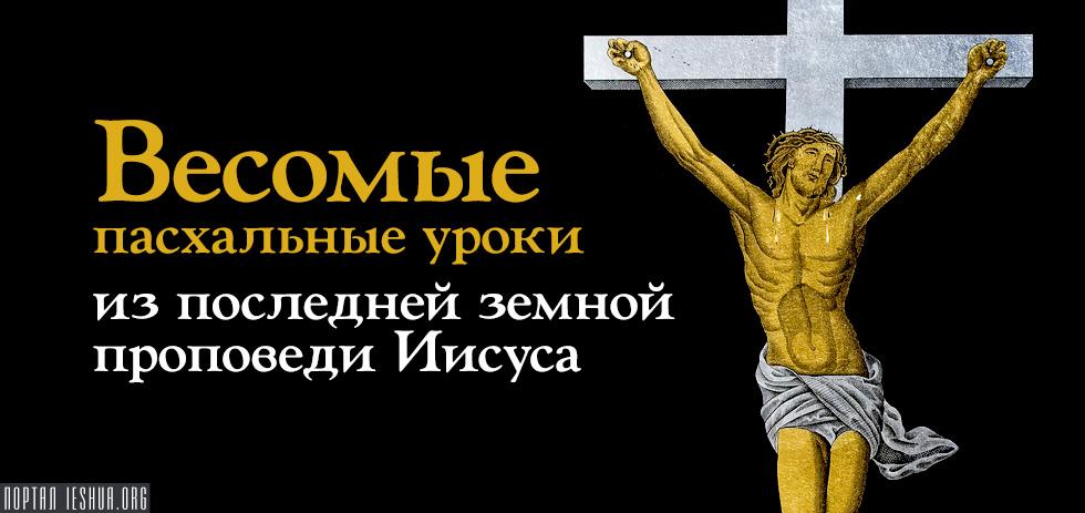 Весомые пасхальные уроки из последней земной проповеди Иисуса