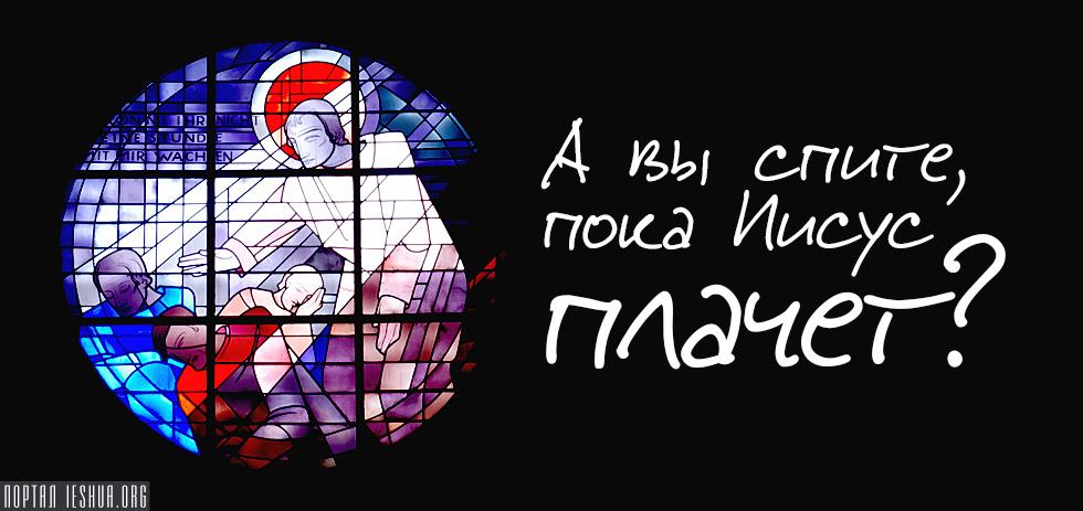 А вы спите, пока Иисус плачет?