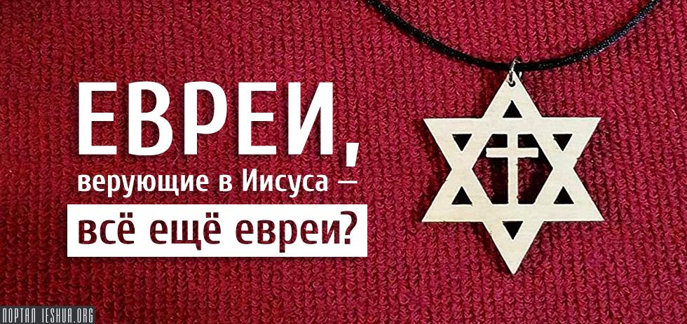 Евреи, верующие в Иисуса — всё ещё евреи?