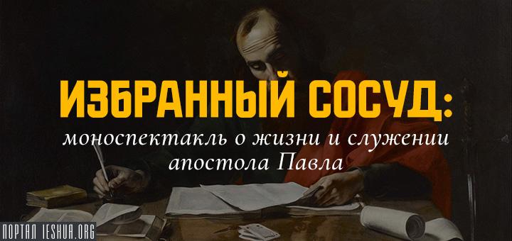 «Избранный сосуд»: моноспектакль о жизни и служении апостола Павла