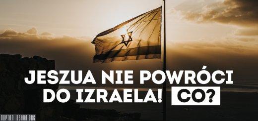 Jeszua nie powróci do Izraela! Co?