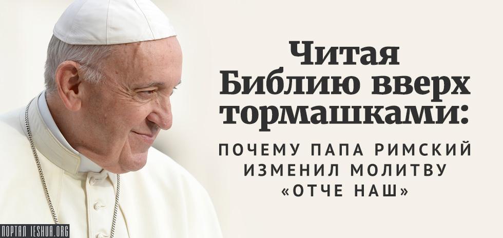 Читая Библию вверх тормашками: почему Папа Римский изменил молитву «Отче наш»