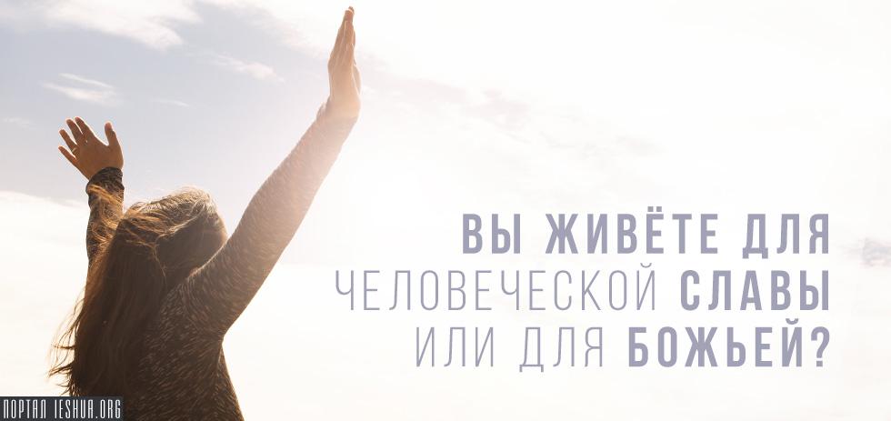 Вы живёте для человеческой славы или для Божьей?