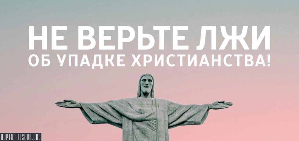 Не верьте лжи об упадке христианства!