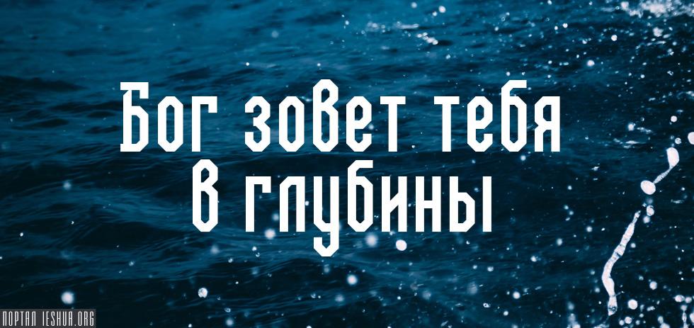 Бог зовет тебя в глубины