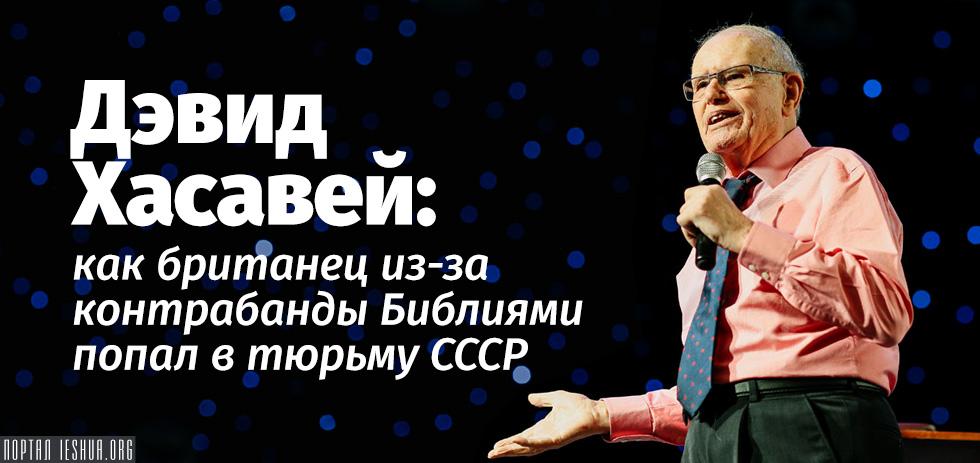 Дэвид Хасавей: как британец из-за контрабанды Библиями попал в тюрьму СССР