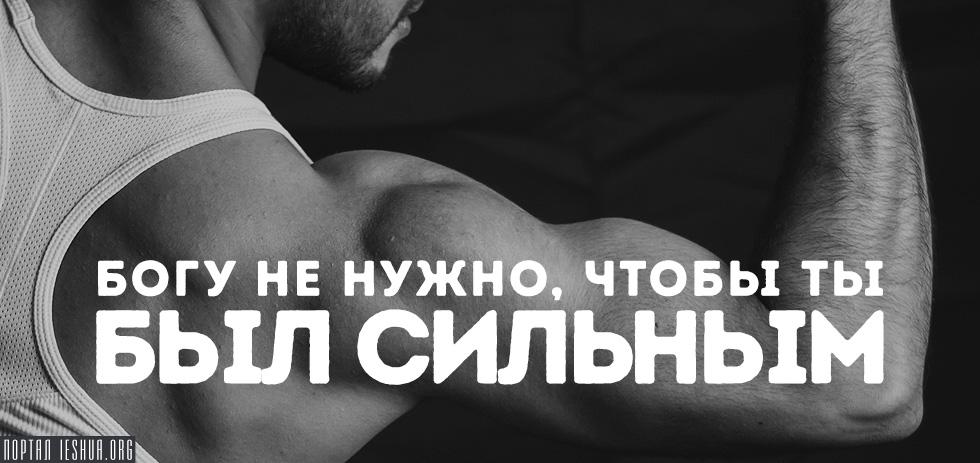 Богу не нужно, чтобы ты был сильным