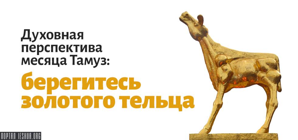 Духовная перспектива месяца Тамуз: берегитесь золотого тельца
