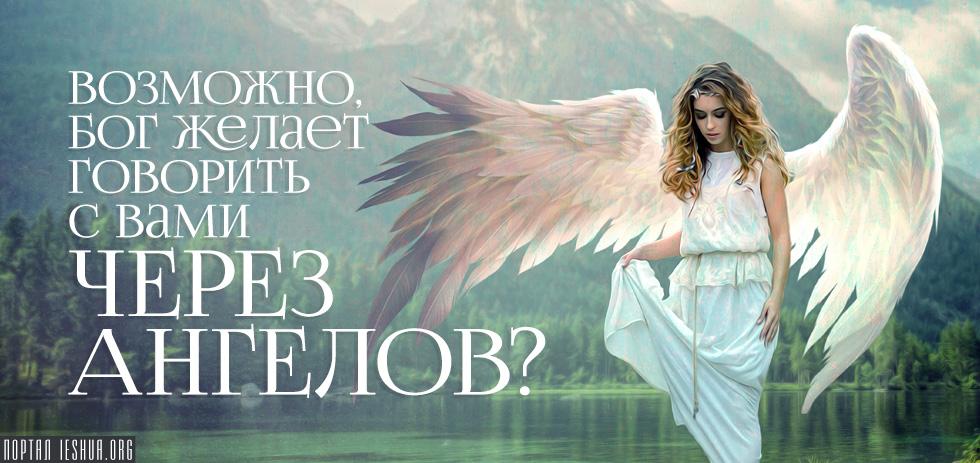 Возможно, Бог желает говорить с вами через ангелов?