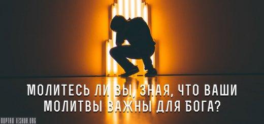 Молитесь ли вы, зная, что ваши молитвы важны для Бога?