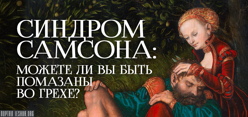 Синдром Самсона: Можете ли вы быть помазаны во грехе?