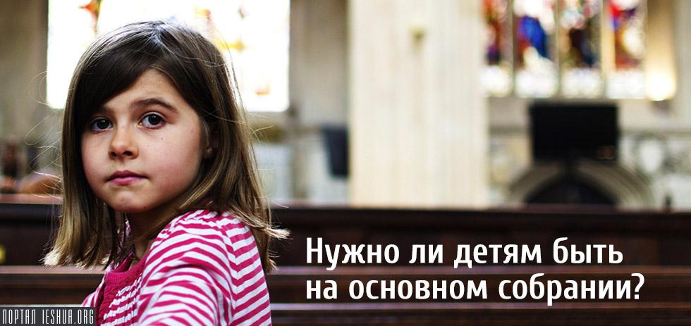 Нужно ли детям быть на основном собрании?