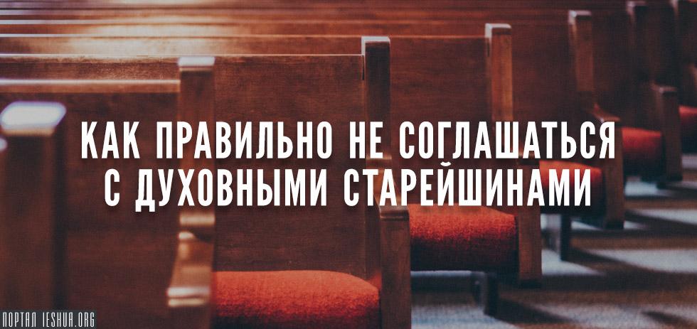 Как правильно не соглашаться с духовными старейшинами