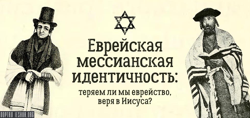 Еврейская мессианская идентичность: теряем ли мы еврейство, веря в Иисуса?