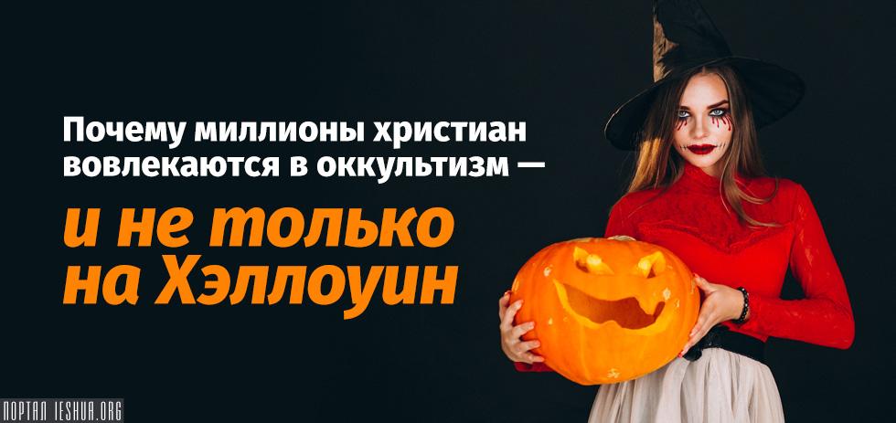 Почему миллионы христиан вовлекаются в оккультизм — и не только на Хэллоуин