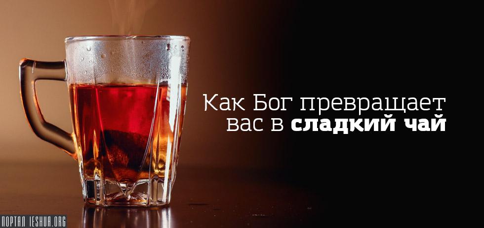 Как Бог превращает вас в сладкий чай